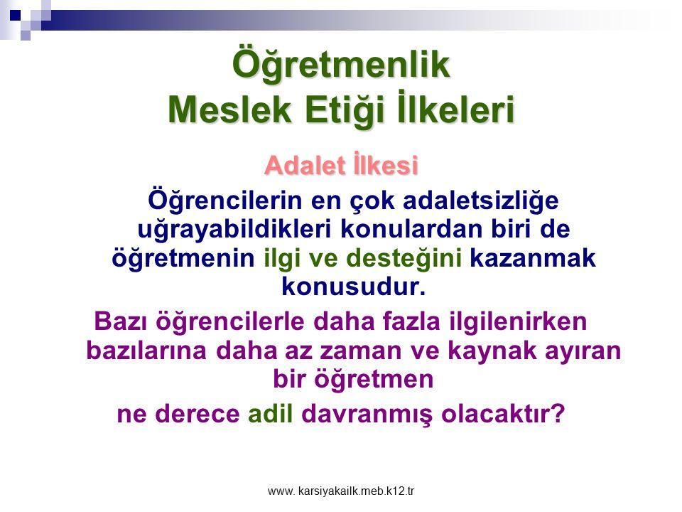 www. karsiyakailk.meb.k12.tr Öğretmenlik Meslek Etiği İlkeleri Adalet İlkesi Öğretmen sınıf içindeki öğrenme fırsat ve olanaklarından öğrencilere adil