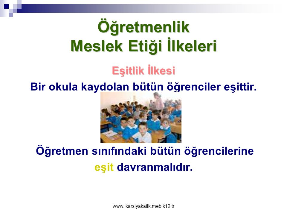 www. karsiyakailk.meb.k12.tr Öğretmenlik Meslek Etiği İlkeleri Adalet İlkesi Öğrencilerin en çok adaletsizliğe uğrayabildikleri konulardan biri de öğr