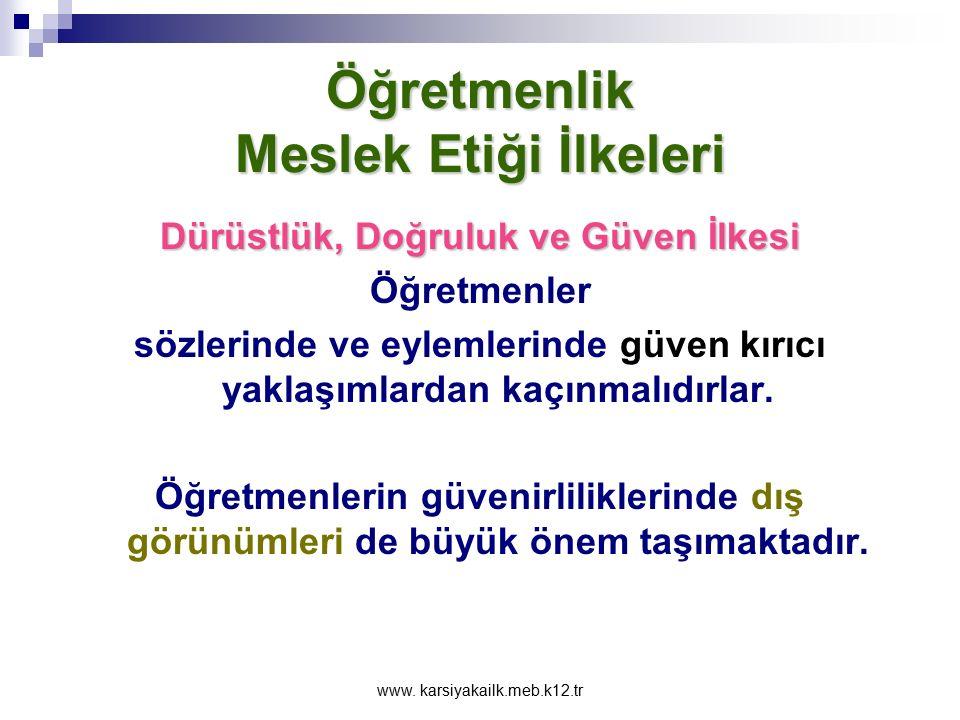 www. karsiyakailk.meb.k12.tr Öğretmenlik Meslek Etiği İlkeleri Dürüstlük, Doğruluk ve Güven İlkesi İçten ve dürüst davranmayan öğretmenler ilişkilerde