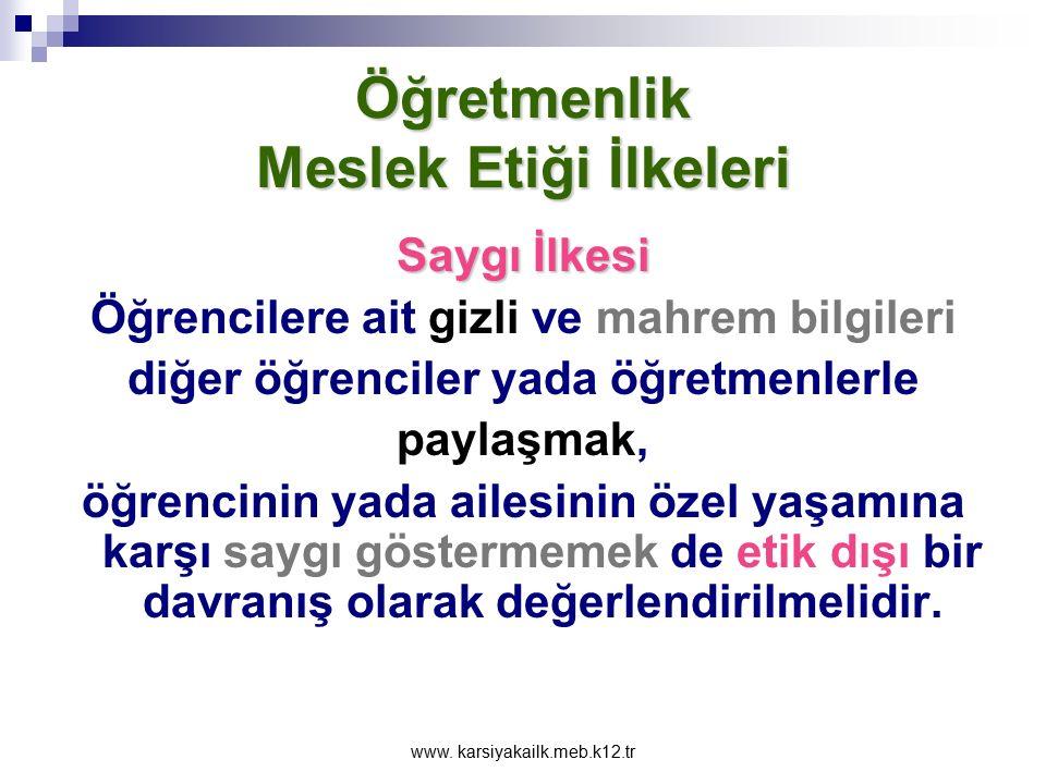 www. karsiyakailk.meb.k12.tr Öğretmenlik Meslek Etiği İlkeleri Saygı İlkesi Öğrencilerin dayak, şiddet, hakaret, isim takma, belli özelliklerinden dol
