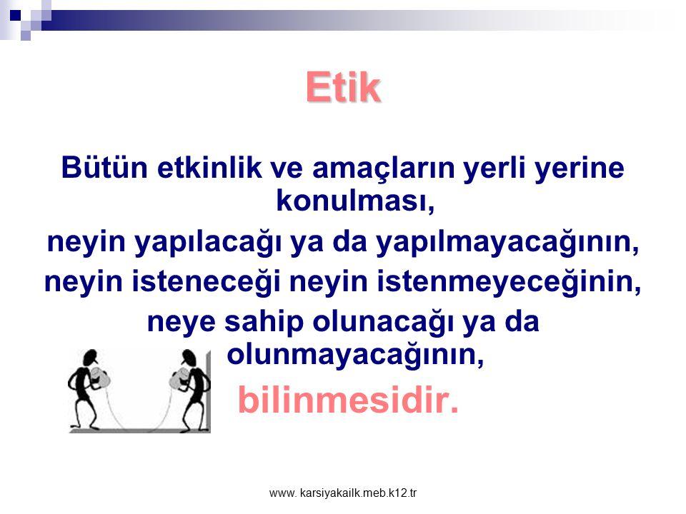 www. karsiyakailk.meb.k12.tr Etik Bireylerin toplumla ve birbirleriyle kurmuş oldukları ilişkiler sonucu neyin doğru, neyin yanlış, neyin iyi, neyin k