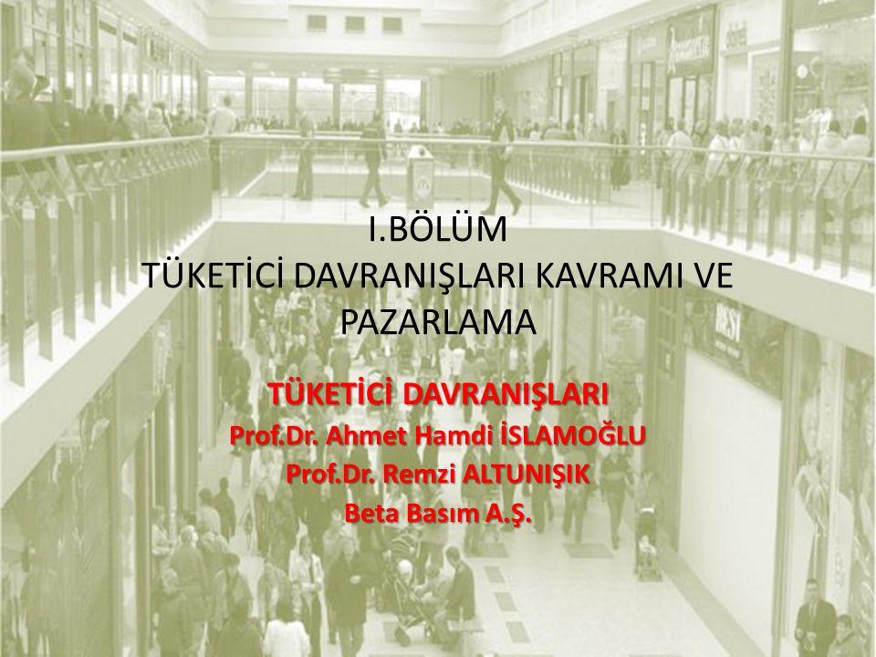 I.BÖLÜM TÜKETİCİ DAVRANIŞLARI KAVRAMI VE PAZARLAMA TÜKETİCİ DAVRANIŞLARI Prof.Dr. Ahmet Hamdi İSLAMOĞLU Prof.Dr. Remzi ALTUNIŞIK Beta Basım A.Ş.