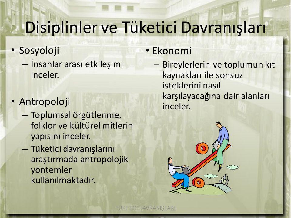 Disiplinler ve Tüketici Davranışları Sosyoloji – İnsanlar arası etkileşimi inceler. Antropoloji – Toplumsal örgütlenme, folklor ve kültürel mitlerin y