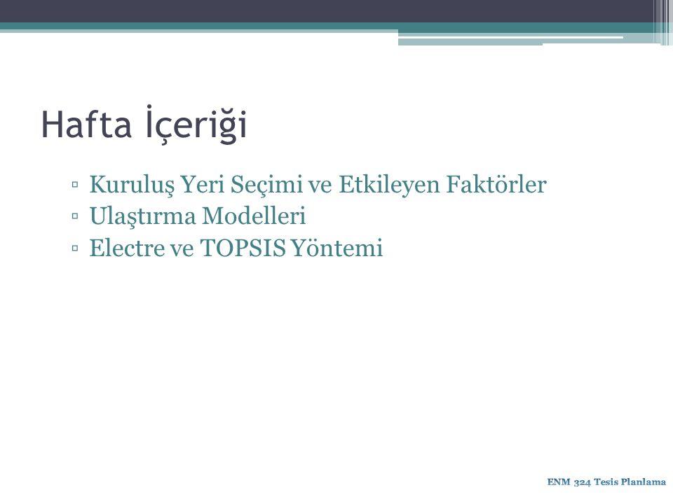 Hafta İçeriği ▫Kuruluş Yeri Seçimi ve Etkileyen Faktörler ▫Ulaştırma Modelleri ▫Electre ve TOPSIS Yöntemi
