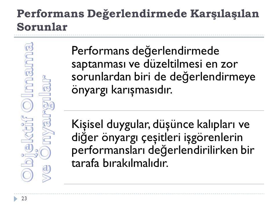 Performans Değerlendirmede Karşılaşılan Sorunlar 23 Performans de ğ erlendirmede saptanması ve düzeltilmesi en zor sorunlardan biri de de ğ erlendirmeye önyargı karışmasıdır.