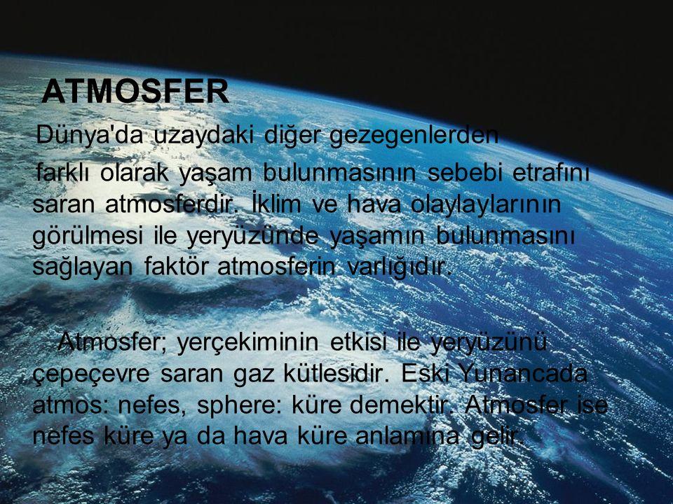 ATMOSFER Dünya'da uzaydaki diğer gezegenlerden farklı olarak yaşam bulunmasının sebebi etrafını saran atmosferdir. İklim ve hava olaylaylarının görülm