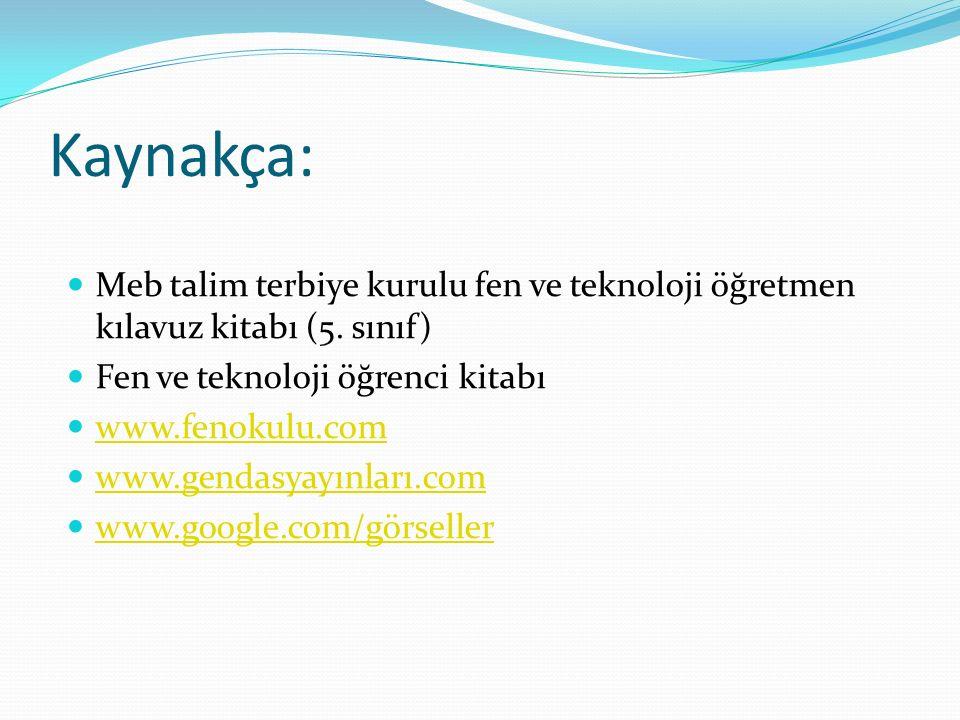 Kaynakça: Meb talim terbiye kurulu fen ve teknoloji öğretmen kılavuz kitabı (5. sınıf) Fen ve teknoloji öğrenci kitabı www.fenokulu.com www.gendasyayı