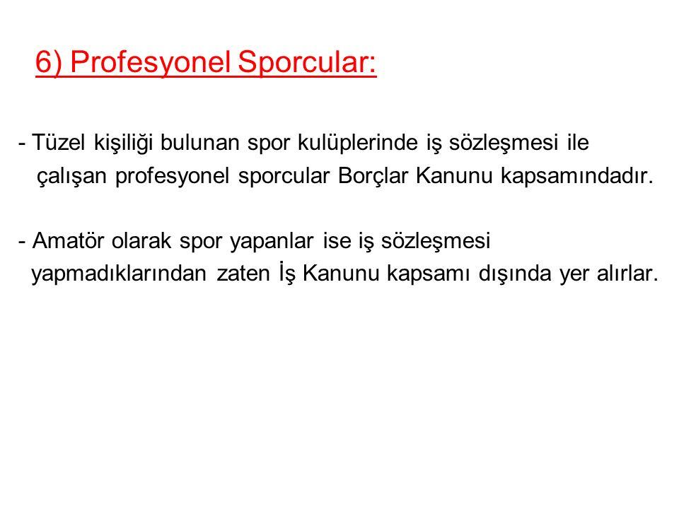 6) Profesyonel Sporcular: - Tüzel kişiliği bulunan spor kulüplerinde iş sözleşmesi ile çalışan profesyonel sporcular Borçlar Kanunu kapsamındadır.
