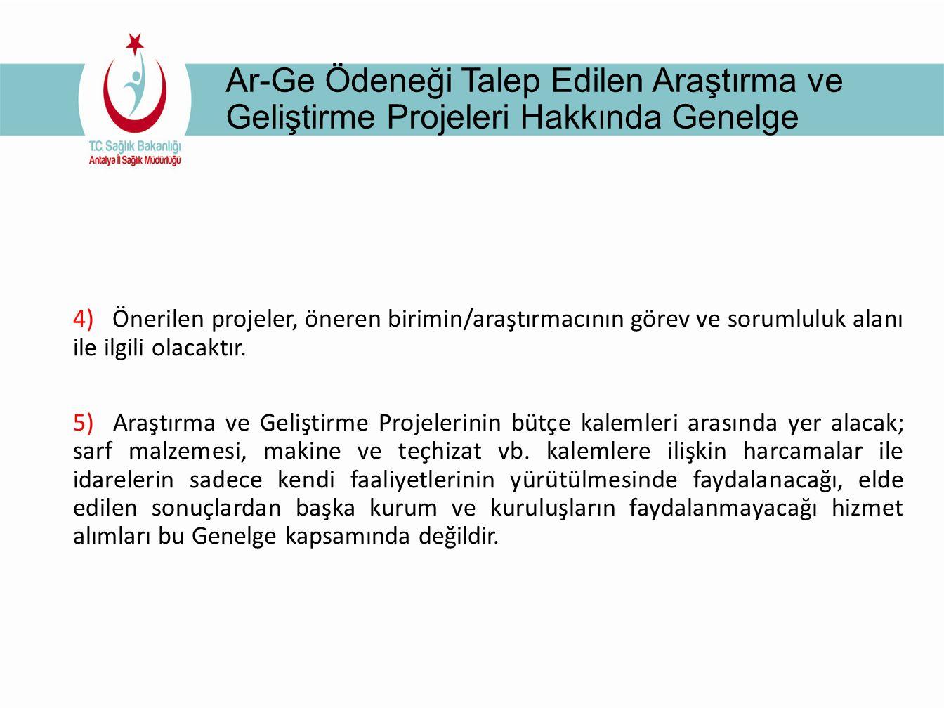Ar-Ge Ödeneği Talep Edilen Araştırma ve Geliştirme Projeleri Hakkında Genelge 4) Önerilen projeler, öneren birimin/araştırmacının görev ve sorumluluk alanı ile ilgili olacaktır.