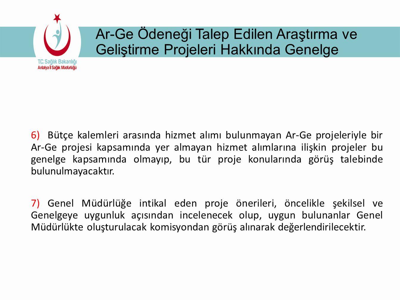 Ar-Ge Ödeneği Talep Edilen Araştırma ve Geliştirme Projeleri Hakkında Genelge 6) Bütçe kalemleri arasında hizmet alımı bulunmayan Ar-Ge projeleriyle bir Ar-Ge projesi kapsamında yer almayan hizmet alımlarına ilişkin projeler bu genelge kapsamında olmayıp, bu tür proje konularında görüş talebinde bulunulmayacaktır.