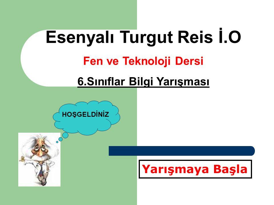 Esenyalı Turgut Reis İ.O Fen ve Teknoloji Dersi 6.Sınıflar Bilgi Yarışması Yarışmaya Başla HOŞGELDİNİZ