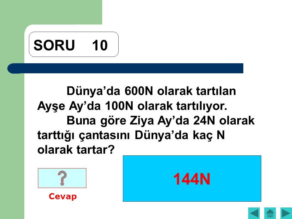 SORU10 Dünya'da 600N olarak tartılan Ayşe Ay'da 100N olarak tartılıyor. Buna göre Ziya Ay'da 24N olarak tarttığı çantasını Dünya'da kaç N olarak tarta