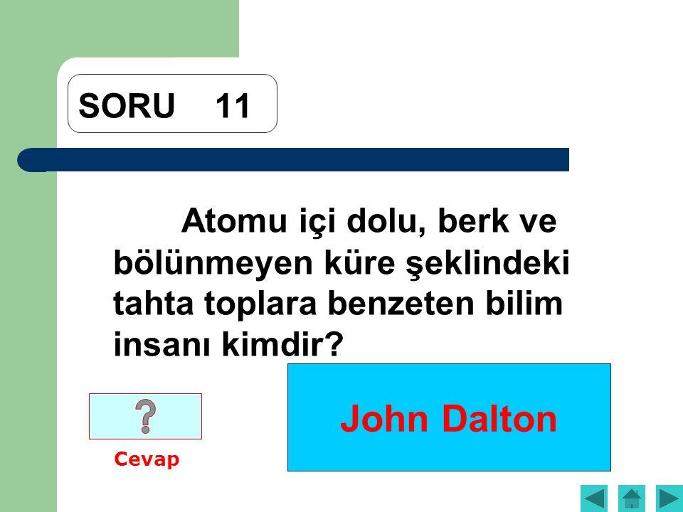 John Dalton SORU11 Atomu içi dolu, berk ve bölünmeyen küre şeklindeki tahta toplara benzeten bilim insanı kimdir? Cevap