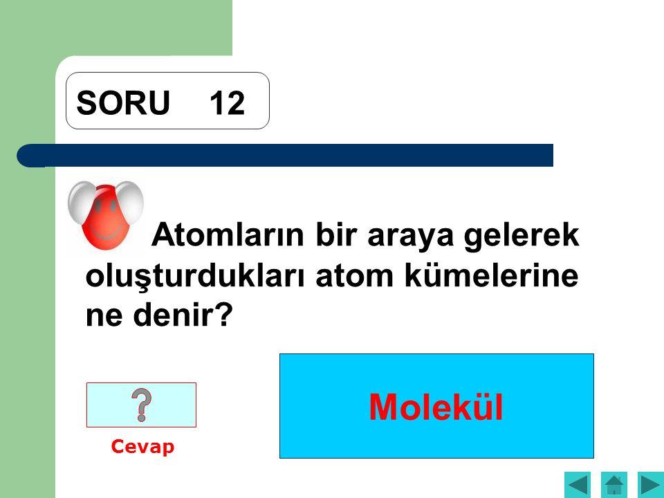 Molekül SORU12 Atomların bir araya gelerek oluşturdukları atom kümelerine ne denir? Cevap