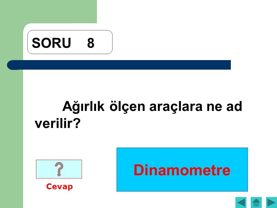 Dinamometre SORU8 Ağırlık ölçen araçlara ne ad verilir? Cevap