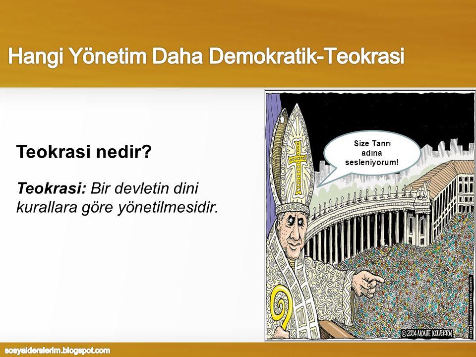 Teokrasi nedir? Teokrasi: Bir devletin dini kurallara göre yönetilmesidir. Size Tanrı adına sesleniyorum!