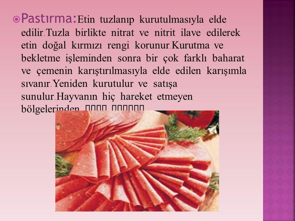  Pastırma: Etin tuzlanıp kurutulmasıyla elde edilir. Tuzla birlikte nitrat ve nitrit ilave edilerek etin doğal kırmızı rengi korunur. Kurutma ve bekl