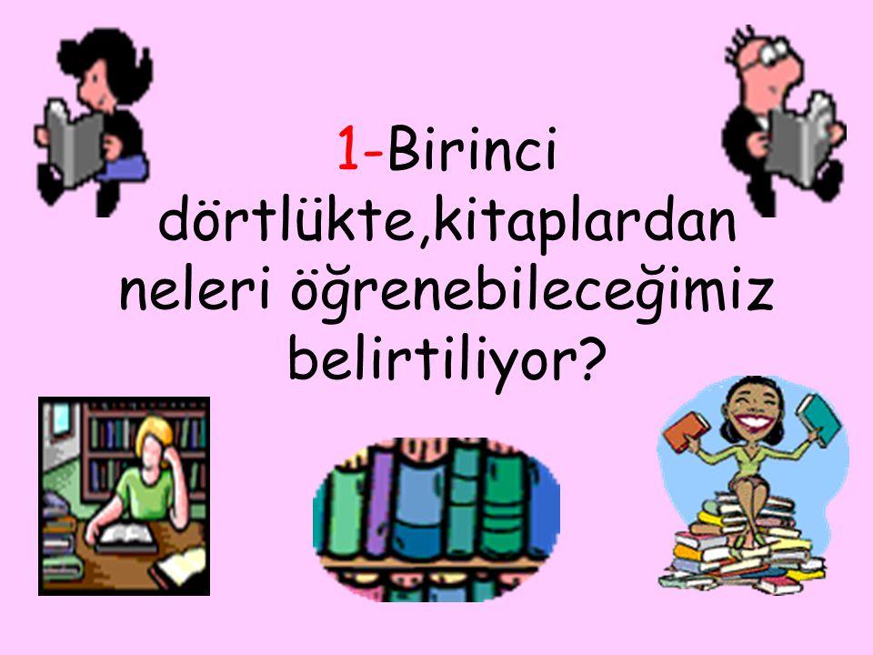 1-Birinci dörtlükte,kitaplardan neleri öğrenebileceğimiz belirtiliyor?