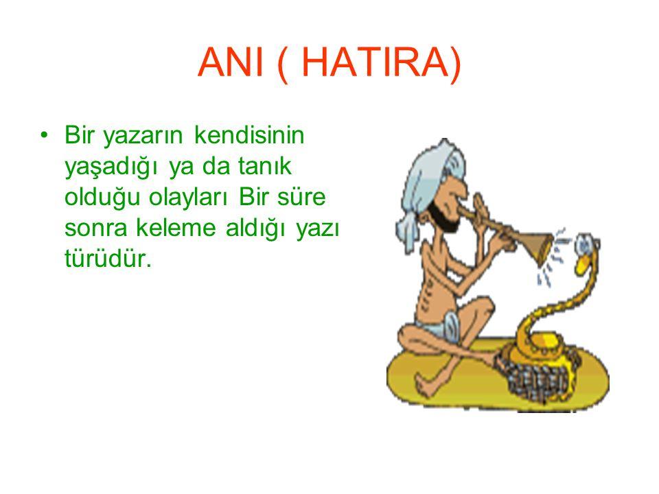 ANI ( HATIRA) Bir yazarın kendisinin yaşadığı ya da tanık olduğu olayları Bir süre sonra keleme aldığı yazı türüdür.