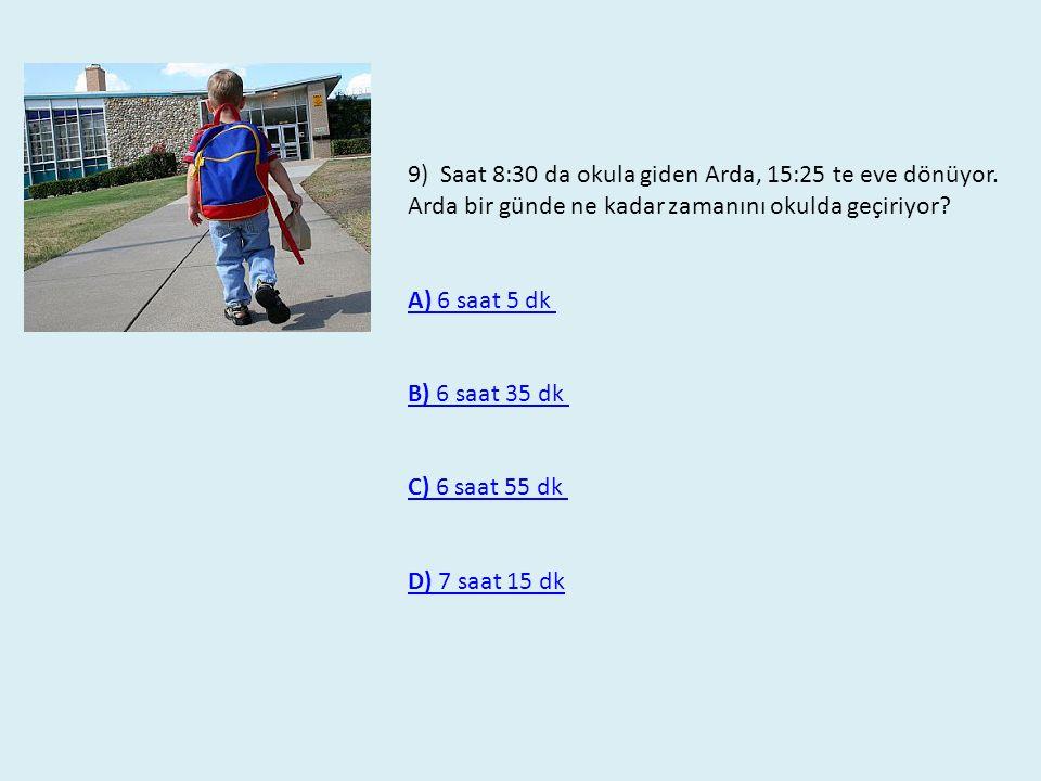 9) Saat 8:30 da okula giden Arda, 15:25 te eve dönüyor. Arda bir günde ne kadar zamanını okulda geçiriyor? A) 6 saat 5 dk B) 6 saat 35 dk C) 6 saat 55