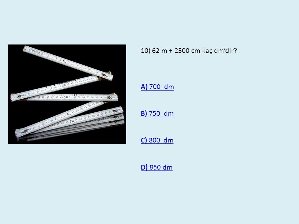 10)62 m + 2300 cm kaç dm'dir? A) 700 dm B) 750 dm C) 800 dm D) 850 dm