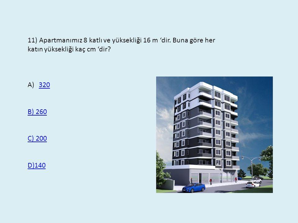 11) Apartmanımız 8 katlı ve yüksekliği 16 m 'dir. Buna göre her katın yüksekliği kaç cm 'dir? A)320320 B) 260 C) 200 D)140