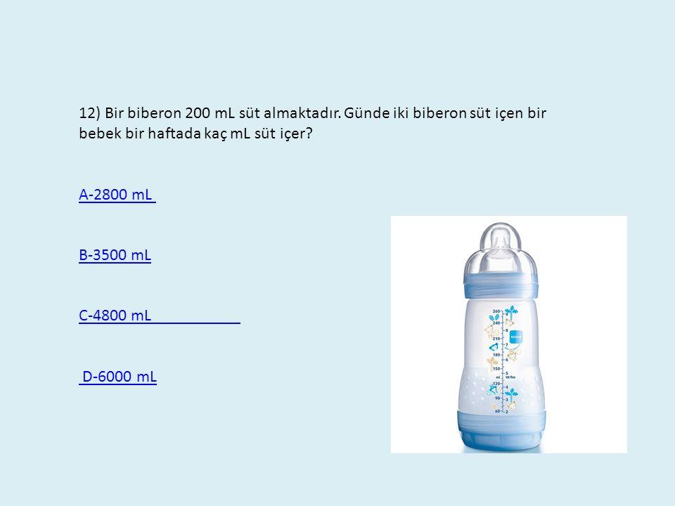 12) Bir biberon 200 mL süt almaktadır. Günde iki biberon süt içen bir bebek bir haftada kaç mL süt içer? A-2800 mL B-3500 mL C-4800 mL D-6000 mL