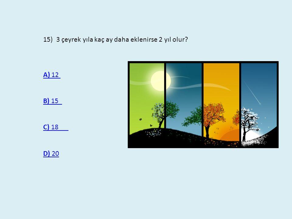 15) 3 çeyrek yıla kaç ay daha eklenirse 2 yıl olur? A) 12 A) 12 B) 15 B) 15 C) 18 D) 20