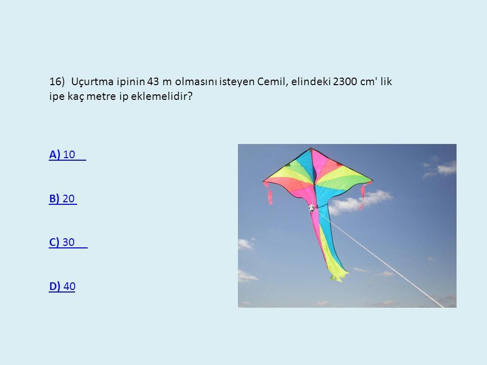 16) Uçurtma ipinin 43 m olmasını isteyen Cemil, elindeki 2300 cm lik ipe kaç metre ip eklemelidir.