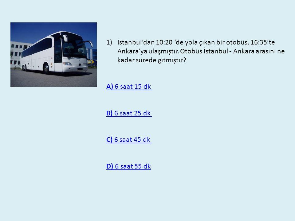 1)İstanbul'dan 10:20 'de yola çıkan bir otobüs, 16:35'te Ankara'ya ulaşmıştır. Otobüs İstanbul - Ankara arasını ne kadar sürede gitmiştir? A) 6 saat 1