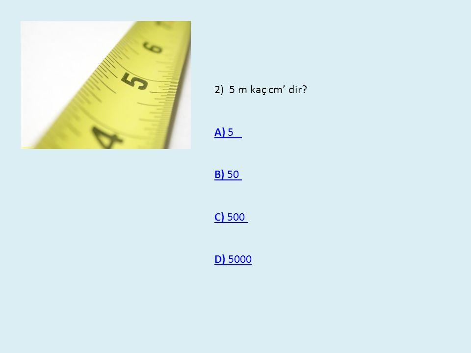2) 5 m kaç cm' dir? A) 5 B) 50 B) 50 C) 500 C) 500 D) 5000