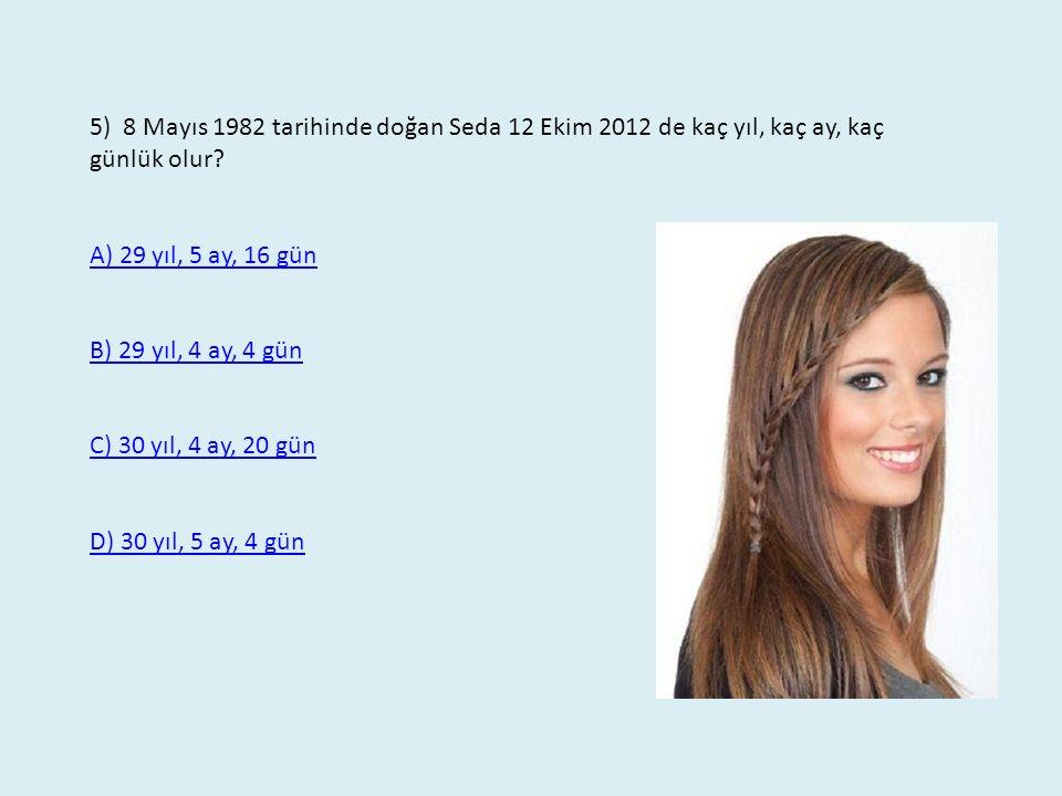 5) 8 Mayıs 1982 tarihinde doğan Seda 12 Ekim 2012 de kaç yıl, kaç ay, kaç günlük olur? A) 29 yıl, 5 ay, 16 gün B) 29 yıl, 4 ay, 4 gün C) 30 yıl, 4 ay,