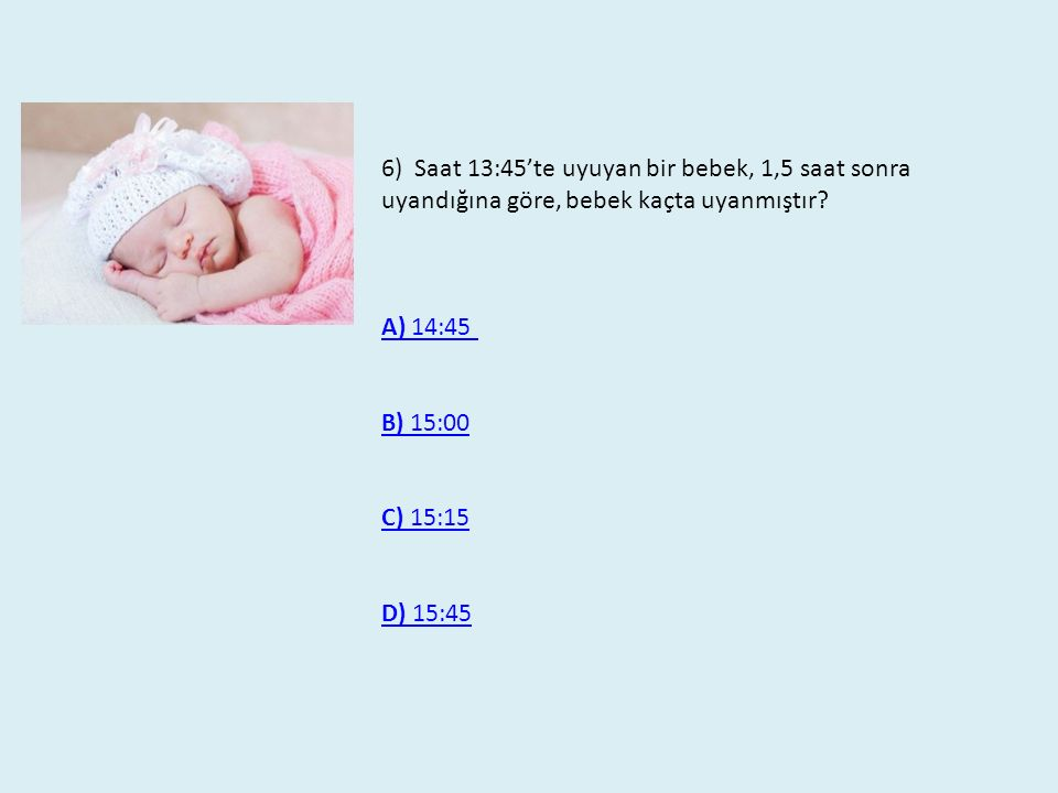 6) Saat 13:45'te uyuyan bir bebek, 1,5 saat sonra uyandığına göre, bebek kaçta uyanmıştır? A) 14:45 B) 15:00B) 15:00 C) 15:15C) 15:15 D) 15:45