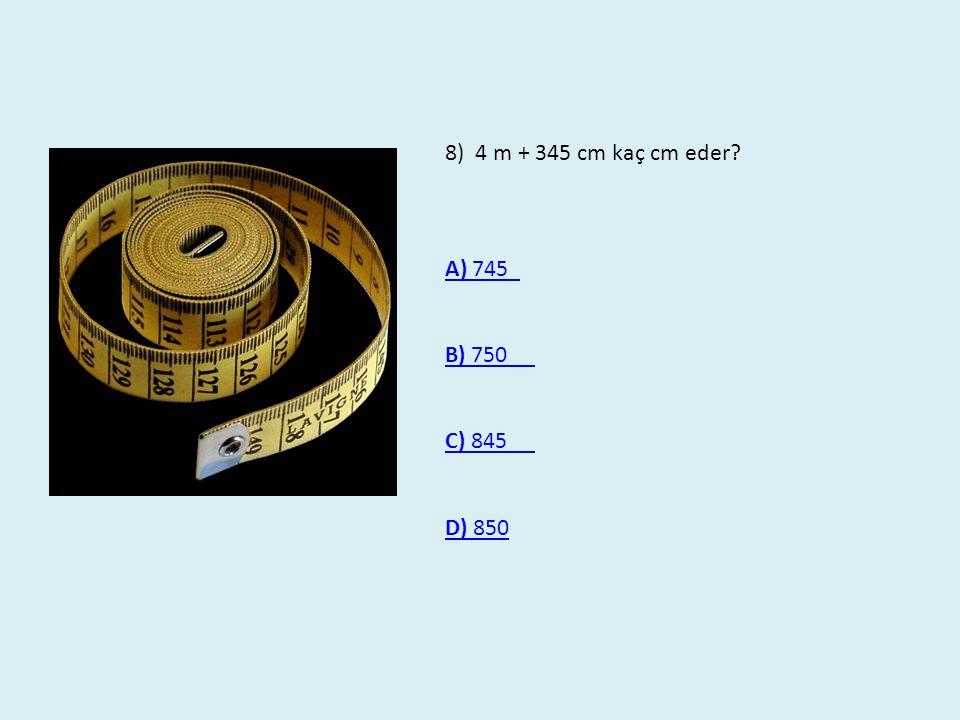 8) 4 m + 345 cm kaç cm eder? A) 745 A) 745 B) 750 C) 845 D) 850