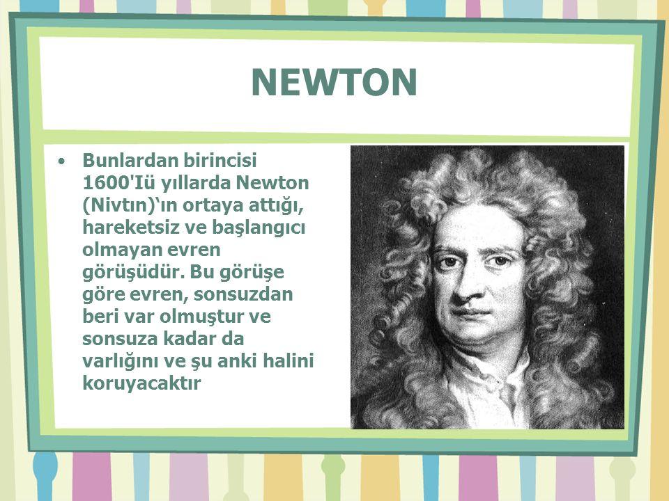 NEWTON Bunlardan birincisi 1600 Iü yıllarda Newton (Nivtın)'ın ortaya attığı, hareketsiz ve başlangıcı olmayan evren görüşüdür.