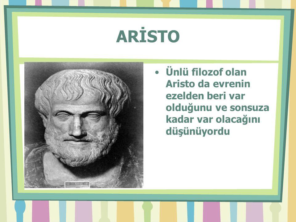 ARİSTO Ünlü filozof olan Aristo da evrenin ezelden beri var olduğunu ve sonsuza kadar var olacağını düşünüyordu