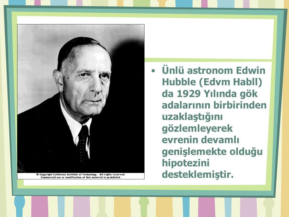 Ünlü astronom Edwin Hubble (Edvm Habll) da 1929 Yılında gök adalarının birbirinden uzaklaştığını gözlemleyerek evrenin devamlı genişlemekte olduğu hipotezini desteklemiştir.
