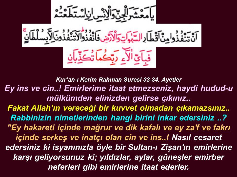 Kur'an-ı Kerim Rahman Suresi 33-34. Ayetler Ey ins ve cin..! Emirlerime itaat etmezseniz, haydi hudud-u mülkümden elinizden gelirse çıkınız.. Fakat Al