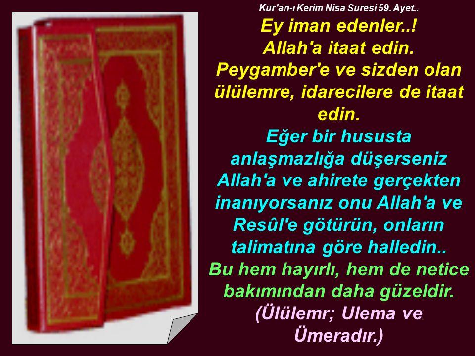 Kur'an-ı Kerim Nisa Suresi 59. Ayet.. Ey iman edenler..! Allah'a itaat edin. Peygamber'e ve sizden olan ülülemre, idarecilere de itaat edin. Eğer bir