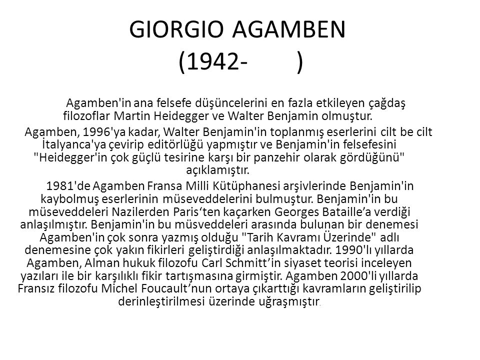 GIORGIO AGAMBEN (1942- ) Agamben in ana felsefe düşüncelerini en fazla etkileyen çağdaş filozoflar Martin Heidegger ve Walter Benjamin olmuştur.
