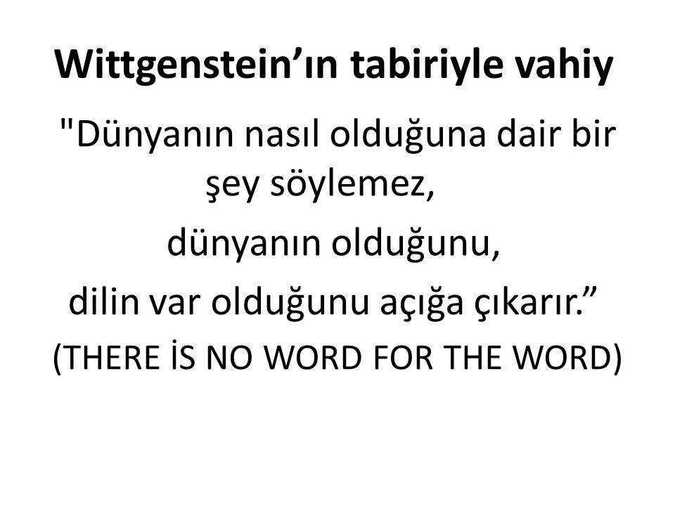 Wittgenstein'ın tabiriyle vahiy Dünyanın nasıl olduğuna dair bir şey söylemez, dünyanın olduğunu, dilin var olduğunu açığa çıkarır. (THERE İS NO WORD FOR THE WORD)