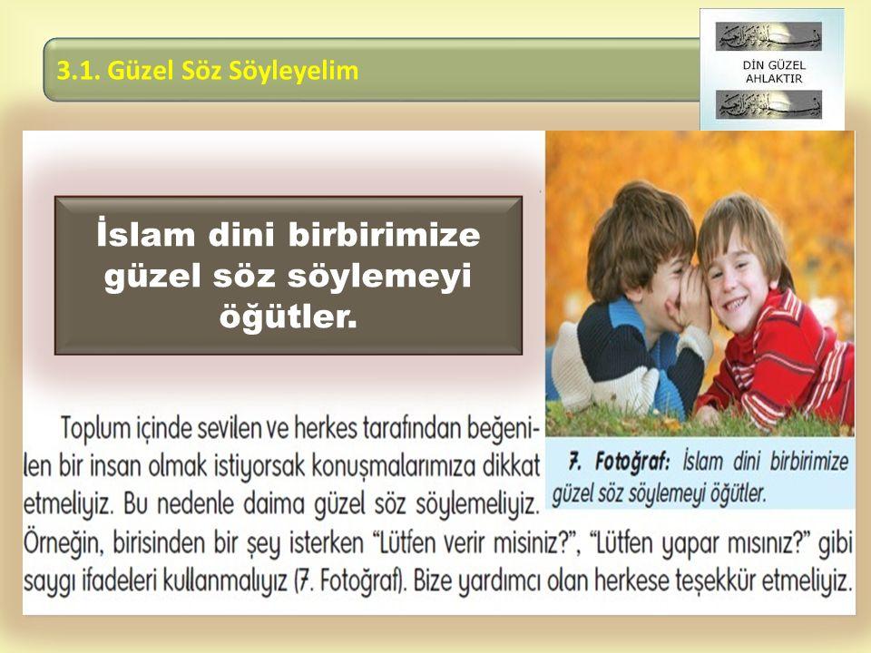  İslam dini birbirimize güzel söz söylemeyi öğütler. 3.1. Güzel Söz Söyleyelim