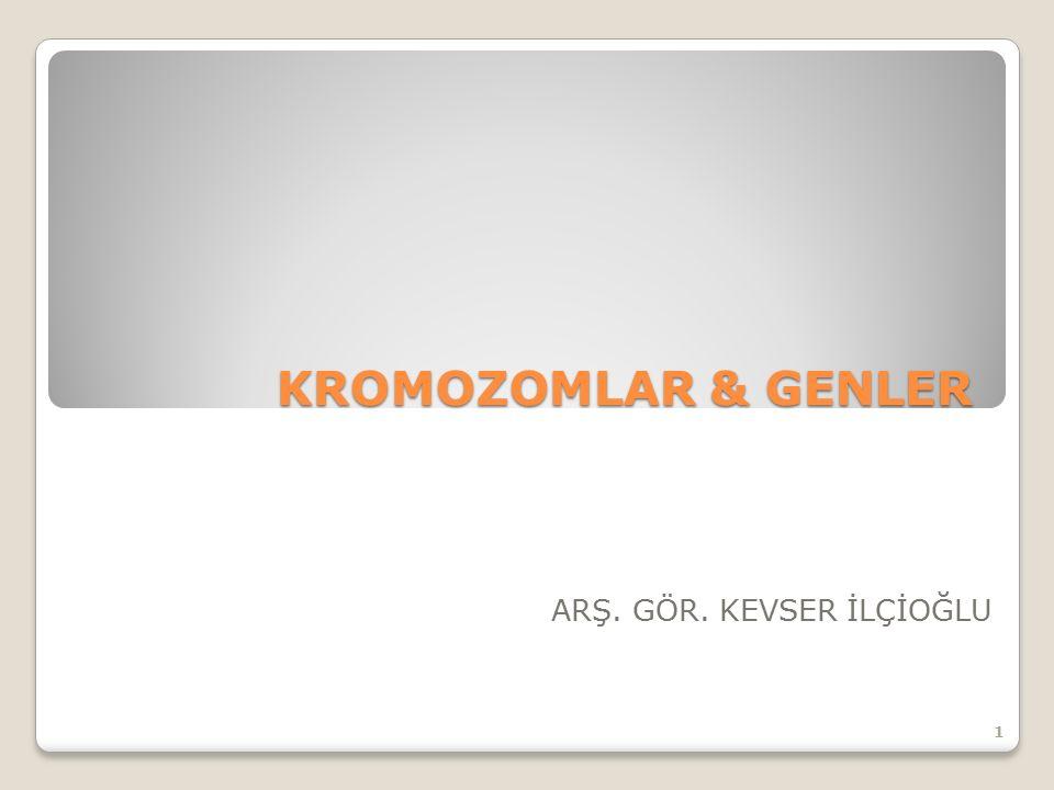 KROMOZOMLAR & GENLER ARŞ. GÖR. KEVSER İLÇİOĞLU 1