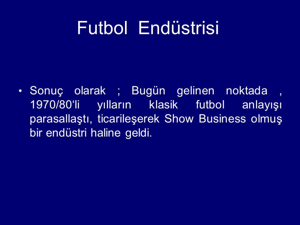 Futbol Endüstrisi Sonuç olarak ; Bugün gelinen noktada, 1970/80'li yılların klasik futbol anlayışı parasallaştı, ticarileşerek Show Business olmuş bir