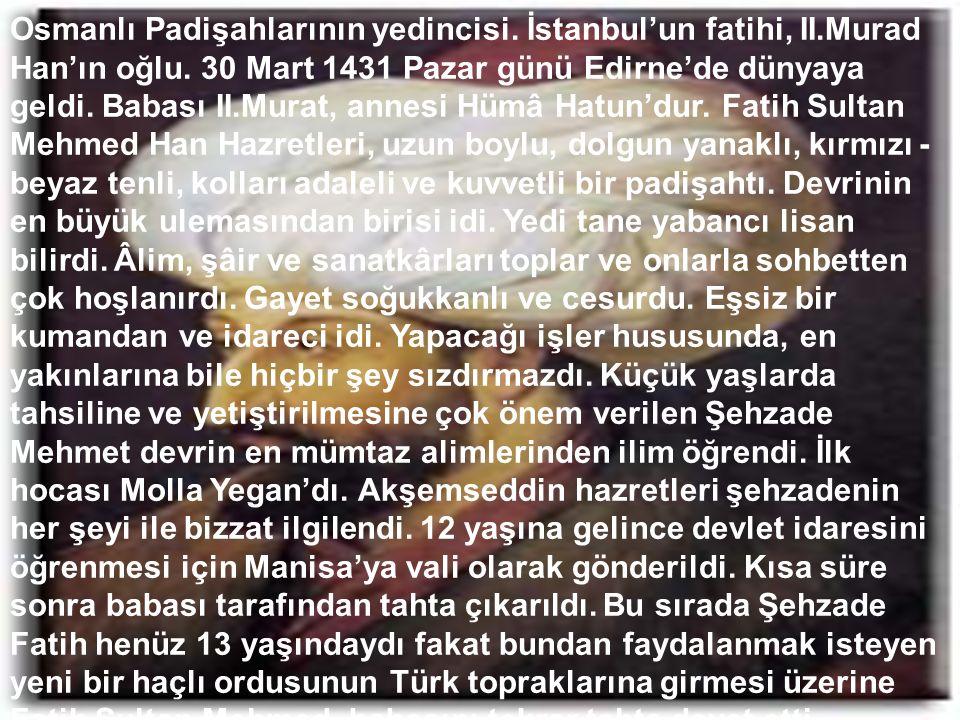 Osmanlı Padişahlarının yedincisi. İstanbul'un fatihi, II.Murad Han'ın oğlu. 30 Mart 1431 Pazar günü Edirne'de dünyaya geldi. Babası II.Murat, annesi H