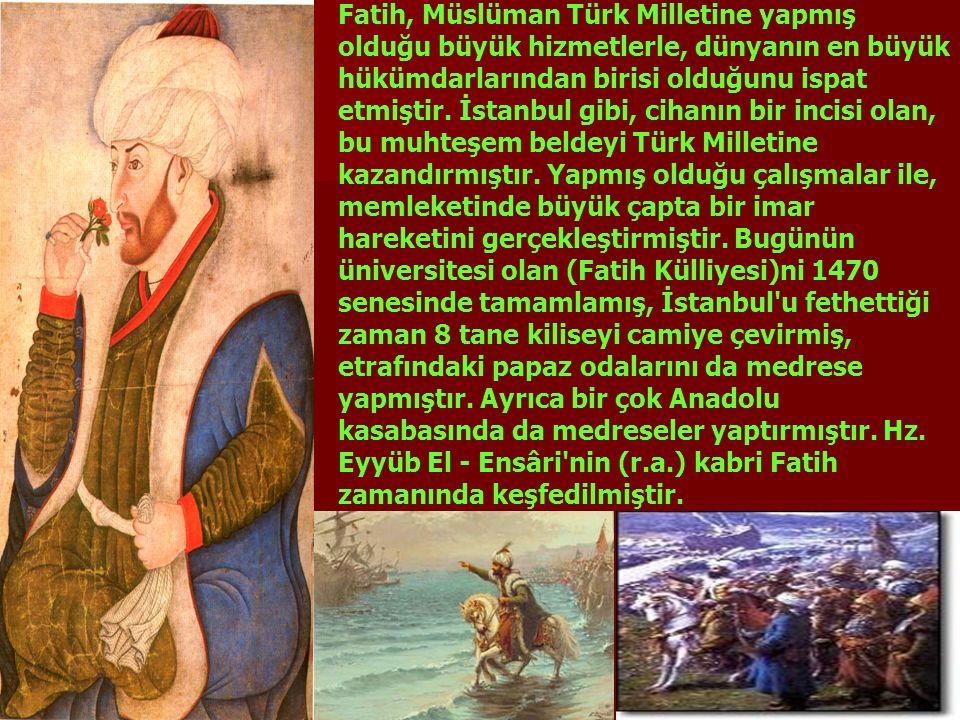 Fatih, Müslüman Türk Milletine yapmış olduğu büyük hizmetlerle, dünyanın en büyük hükümdarlarından birisi olduğunu ispat etmiştir. İstanbul gibi, ciha