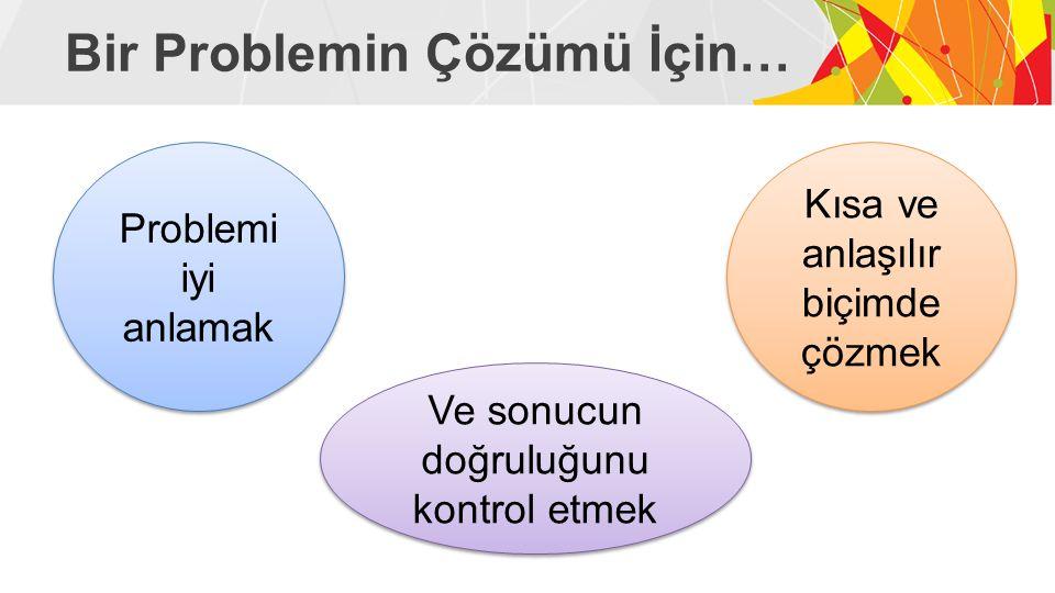 Bir Problemin Çözümü İçin… Problemi iyi anlamak Problemi iyi anlamak Kısa ve anlaşılır biçimde çözmek Kısa ve anlaşılır biçimde çözmek Ve sonucun doğruluğunu kontrol etmek Ve sonucun doğruluğunu kontrol etmek