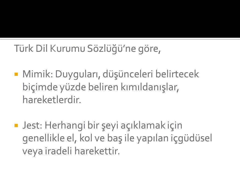 Türk Dil Kurumu Sözlüğü'ne göre,  Mimik: Duyguları, düşünceleri belirtecek biçimde yüzde beliren kımıldanışlar, hareketlerdir.