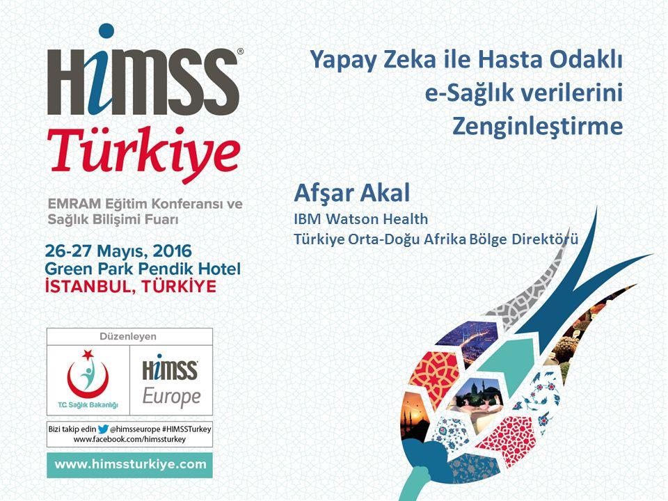 Yapay Zeka ile Hasta Odaklı e-Sağlık verilerini Zenginleştirme Afşar Akal IBM Watson Health Türkiye Orta-Doğu Afrika Bölge Direktörü