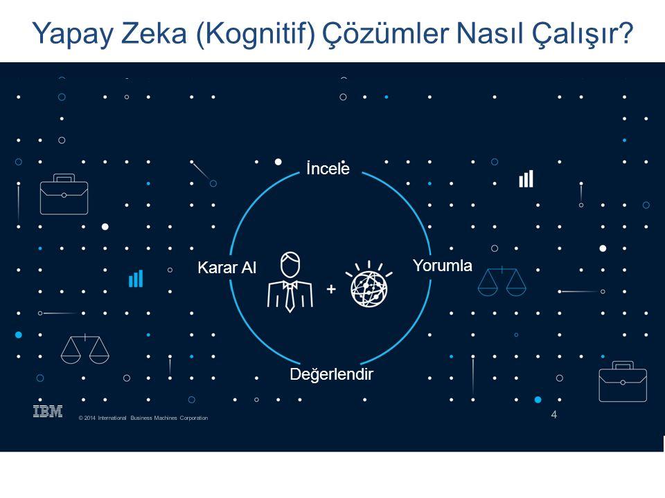 4 © 2014 International Business Machines Corporation Yapay Zeka (Kognitif) Çözümler Nasıl Çalışır? İncele Yorumla Değerlendir Karar Al